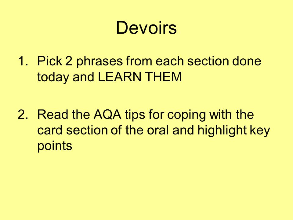 Devoirs 1.Pick 2 phrases from each section done today and LEARN THEM 2.Read the AQA tips for coping with the card section of the oral and highlight ke