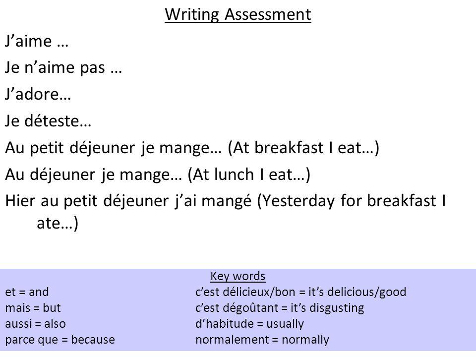 Writing Assessment Jaime … Je naime pas … Jadore… Je déteste… Au petit déjeuner je mange… (At breakfast I eat…) Au déjeuner je mange… (At lunch I eat…) Hier au petit déjeuner jai mangé (Yesterday for breakfast I ate…) Key words et = andcest délicieux/bon = its delicious/good mais = butcest dégoûtant = its disgusting aussi = alsodhabitude = usually parce que = becausenormalement = normally