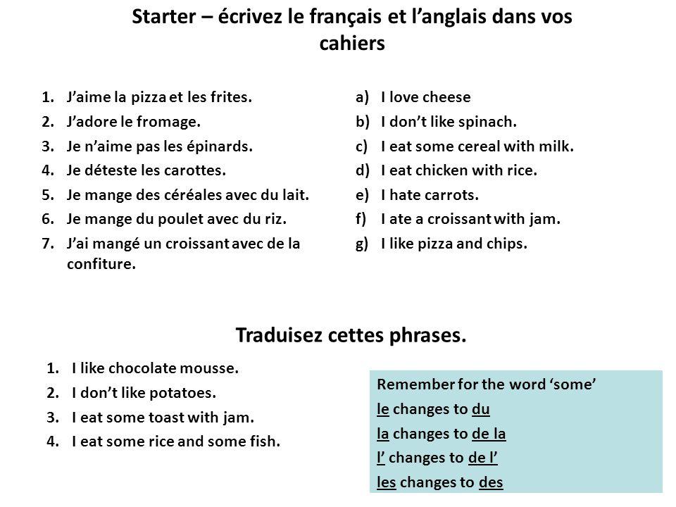 Starter – écrivez le français et langlais dans vos cahiers 1.Jaime la pizza et les frites.