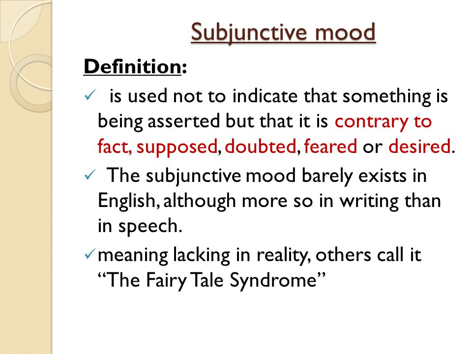 Subjunctive mood Definition: is used not to indicate that something is being asserted but that it is contrary to fact, supposed, doubted, feared or desired.