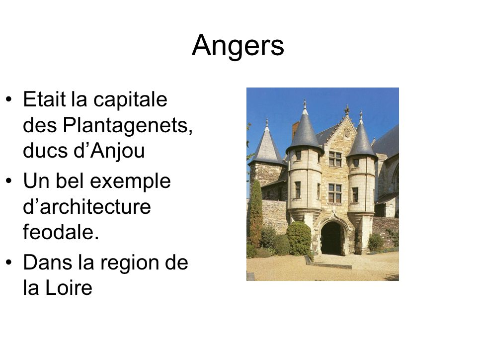 Angers Etait la capitale des Plantagenets, ducs dAnjou Un bel exemple darchitecture feodale. Dans la region de la Loire