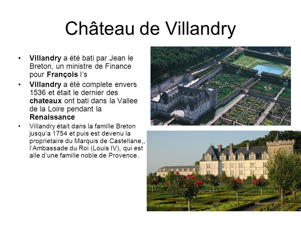 Château de Villandry Villandry a été bati par Jean le Breton, un ministre de Finance pour François Is Villandry a été complete envers 1536 et était le dernier des chateaux ont bati dans la Vallee de la Loire pendant la Renaissance Villandry était dans la famille Breton jusqua 1754 et puis est devenu la proprietaire du Marquis de Castellane,, lAmbassade du Roi (Louis IV), qui est alle dune famille noble de Provence.
