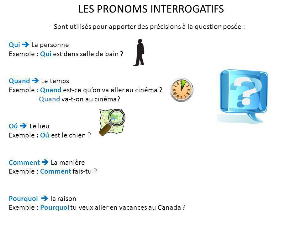 LES PRONOMS INTERROGATIFS Sont utilisés pour apporter des précisions à la question posée : Qui La personne Exemple : Qui est dans salle de bain ? Quan