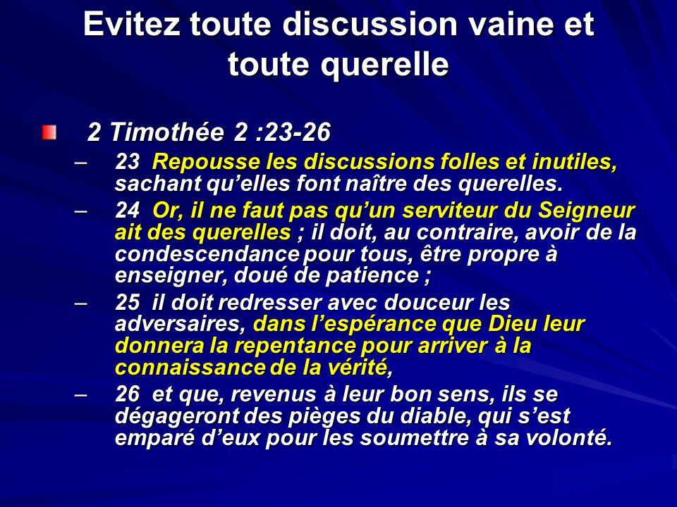 Evitez toute discussion vaine et toute querelle 2 Timothée 2 :23-26 –23 Repousse les discussions folles et inutiles, sachant quelles font naître des q