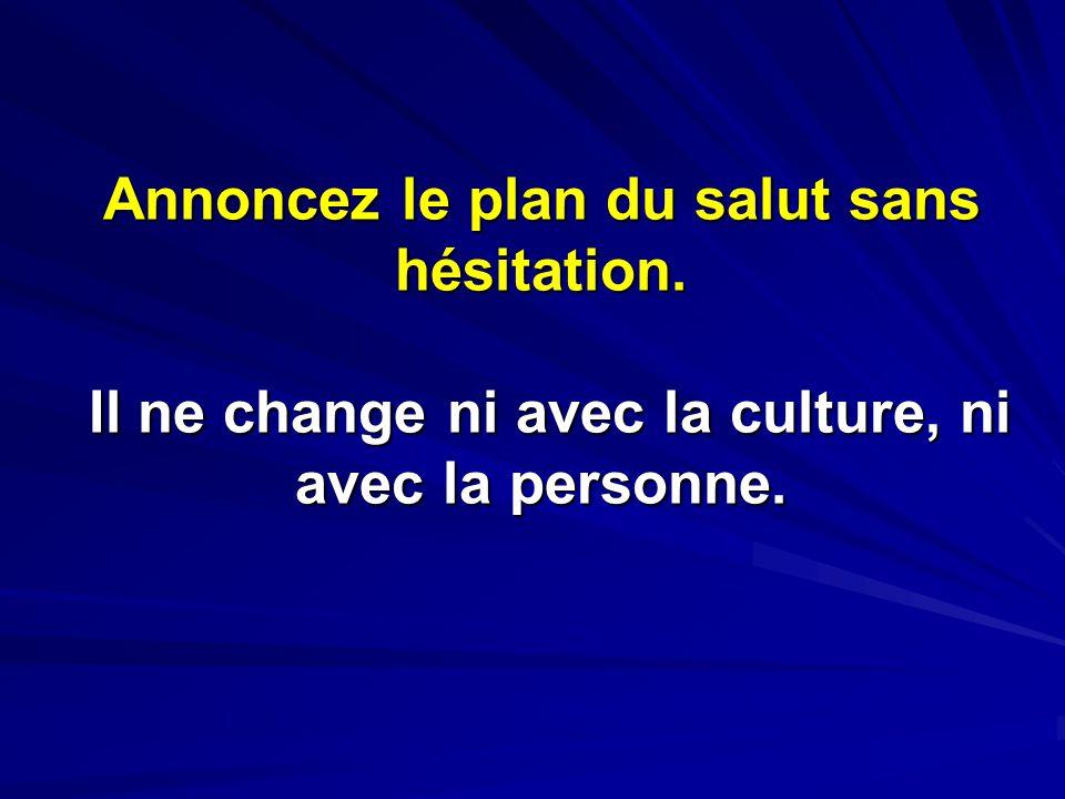 Annoncez le plan du salut sans hésitation. Il ne change ni avec la culture, ni avec la personne.
