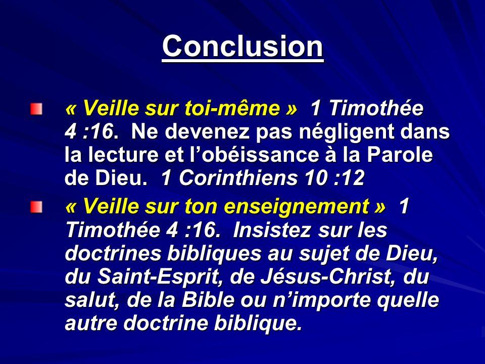 Conclusion « Veille sur toi-même » 1 Timothée 4 :16. Ne devenez pas négligent dans la lecture et lobéissance à la Parole de Dieu. 1 Corinthiens 10 :12