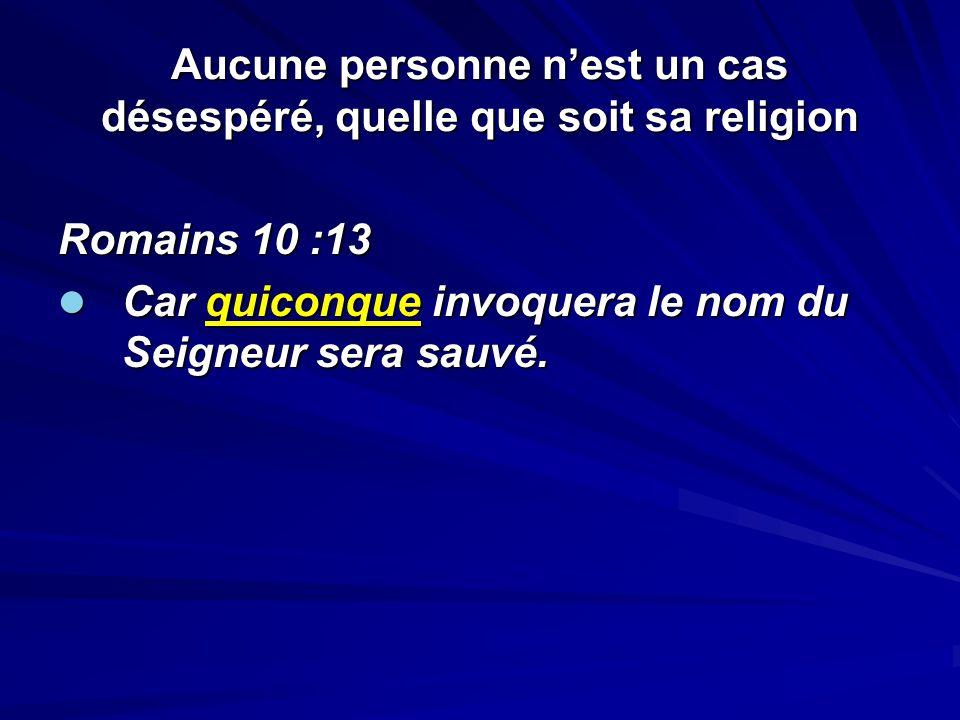 Aucune personne nest un cas désespéré, quelle que soit sa religion Romains 10 :13 Car quiconque invoquera le nom du Seigneur sera sauvé. Car quiconque
