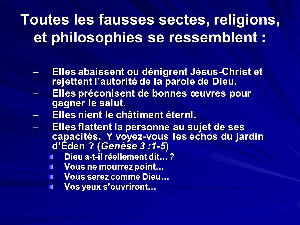 Toutes les fausses sectes, religions, et philosophies se ressemblent : –Elles abaissent ou dénigrent Jésus-Christ et rejettent lautorité de la parole
