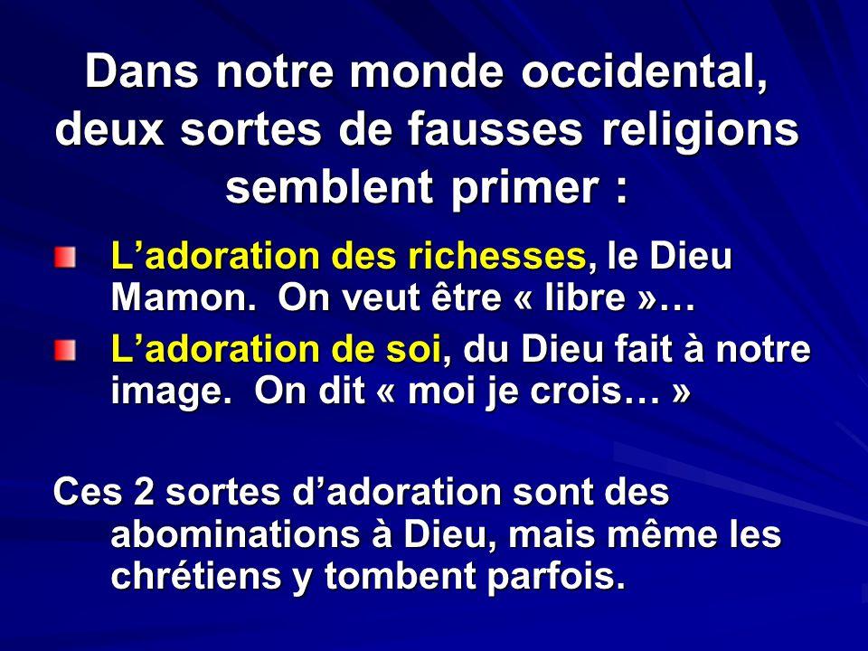 Dans notre monde occidental, deux sortes de fausses religions semblent primer : Ladoration des richesses, le Dieu Mamon. On veut être « libre »… Lador