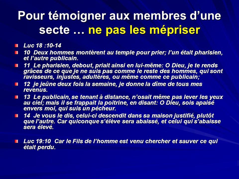Pour témoigner aux membres dune secte … ne pas les mépriser Luc 18 :10-14 10 Deux hommes montèrent au temple pour prier; lun était pharisien, et lautr