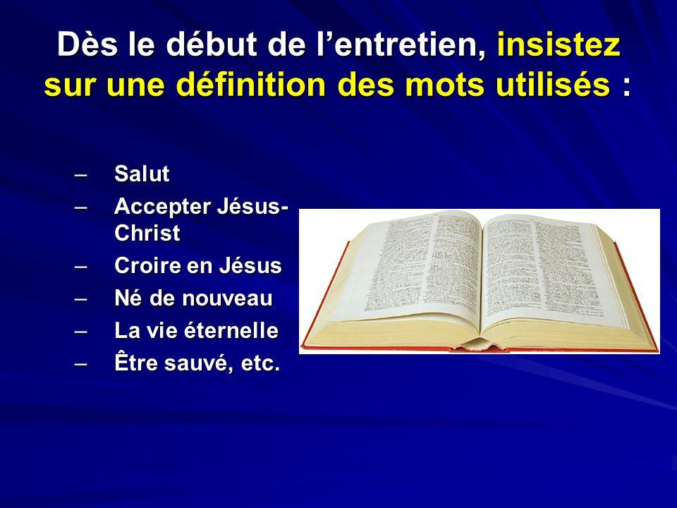 Dès le début de lentretien, insistez sur une définition des mots utilisés : –Salut –Accepter Jésus- Christ –Croire en Jésus –Né de nouveau –La vie éte