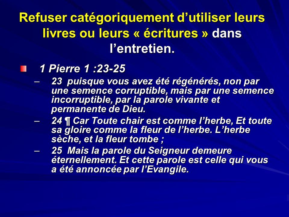 Refuser catégoriquement dutiliser leurs livres ou leurs « écritures » dans lentretien. 1 Pierre 1 :23-25 –23 puisque vous avez été régénérés, non par