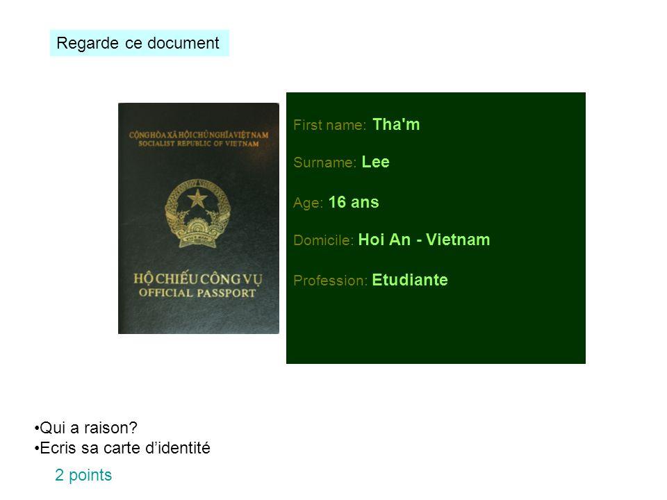 First name: Tha'm Surname: Lee Age: 16 ans Domicile: Hoi An - Vietnam Profession: Etudiante Regarde ce document Qui a raison? Ecris sa carte didentité