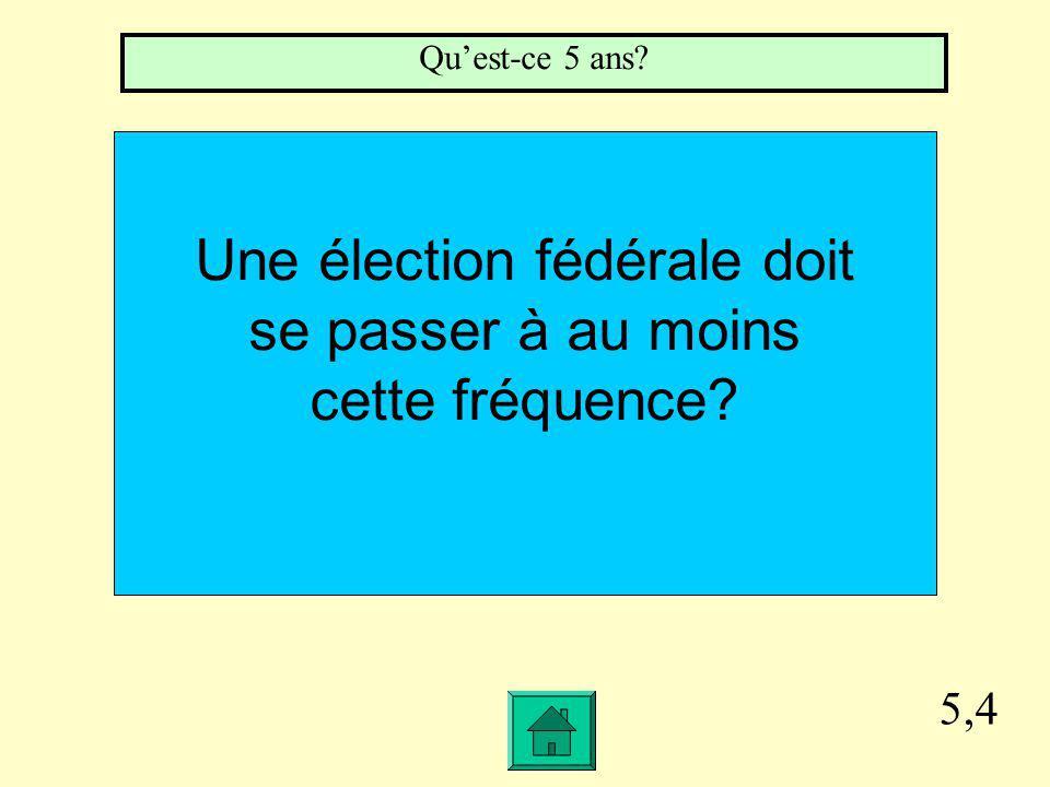5,4 Une élection fédérale doit se passer à au moins cette fréquence Quest-ce 5 ans