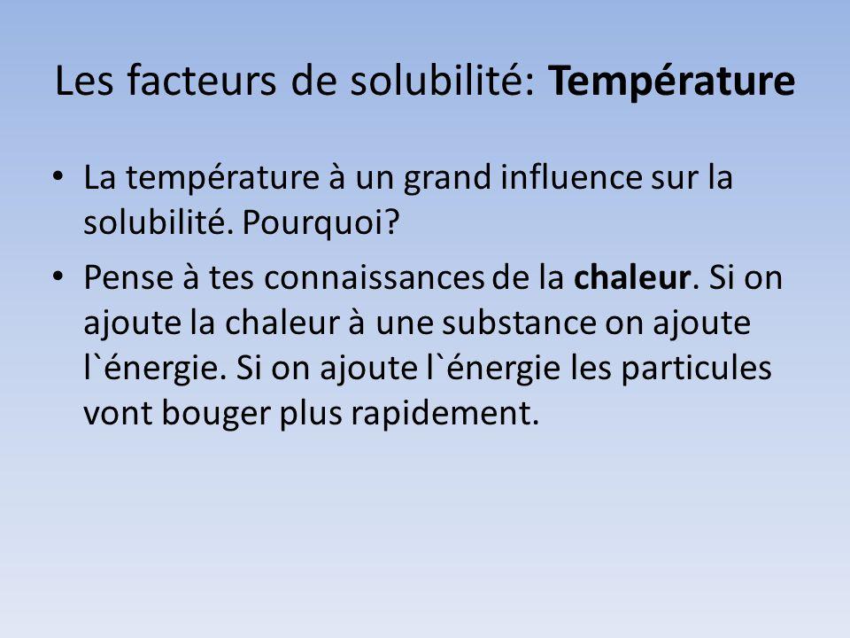 Les facteurs de solubilité: Température La température à un grand influence sur la solubilité. Pourquoi? Pense à tes connaissances de la chaleur. Si o