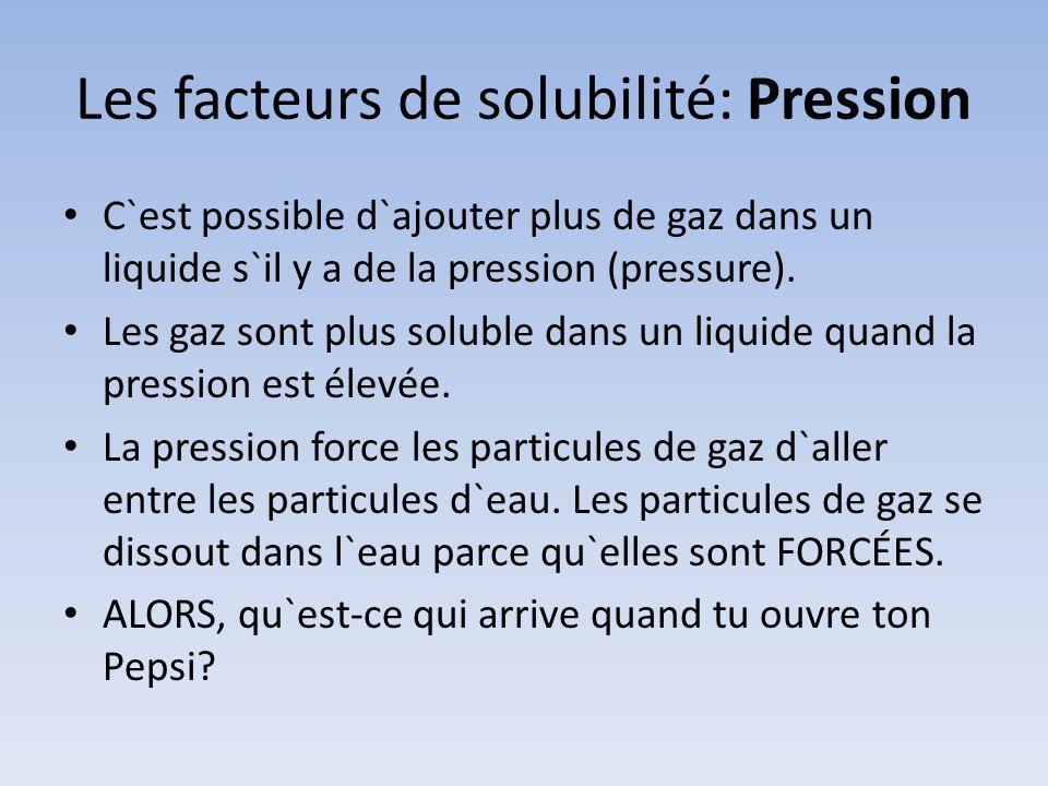 Les facteurs de solubilité: Pression C`est possible d`ajouter plus de gaz dans un liquide s`il y a de la pression (pressure). Les gaz sont plus solubl