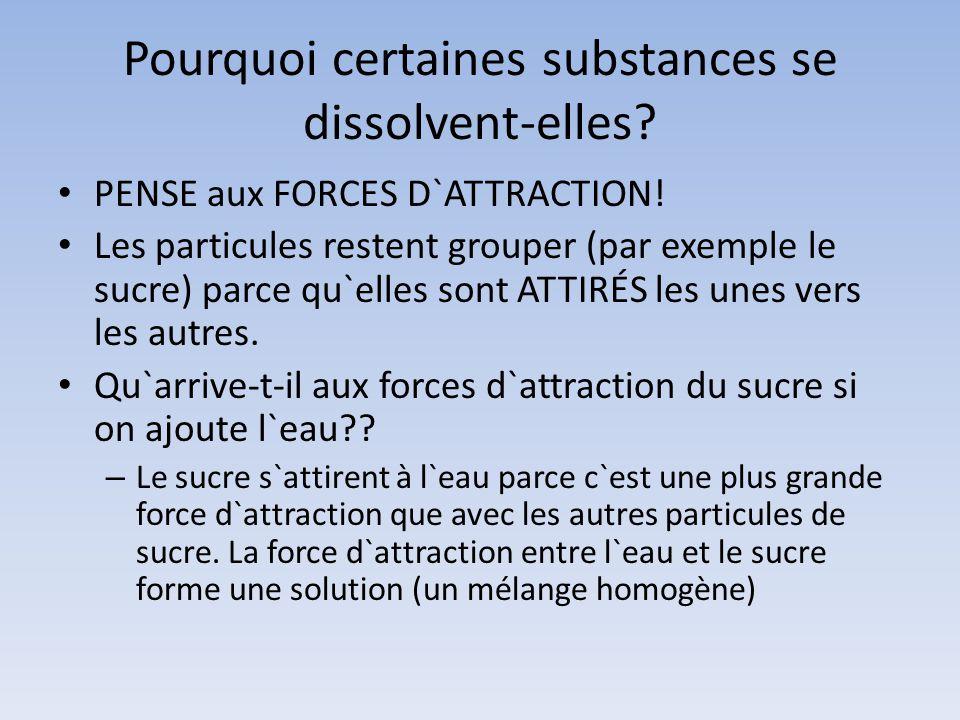 Pourquoi certaines substances se dissolvent-elles? PENSE aux FORCES D`ATTRACTION! Les particules restent grouper (par exemple le sucre) parce qu`elles