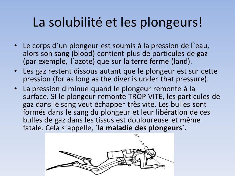 La solubilité et les plongeurs! Le corps d`un plongeur est soumis à la pression de l`eau, alors son sang (blood) contient plus de particules de gaz (p