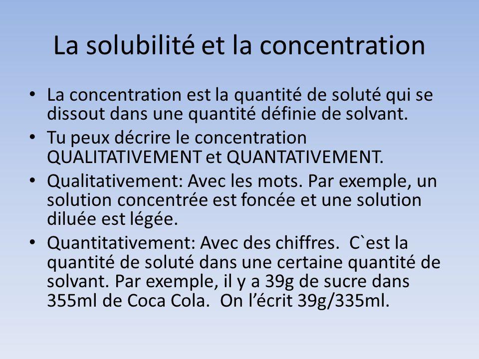 La solubilité et la concentration La concentration est la quantité de soluté qui se dissout dans une quantité définie de solvant. Tu peux décrire le c