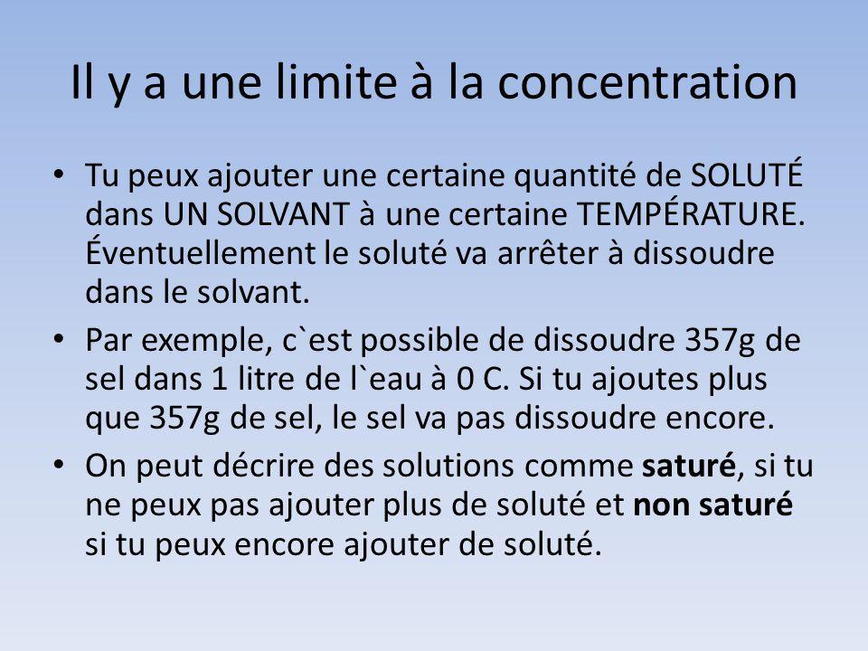 Il y a une limite à la concentration Tu peux ajouter une certaine quantité de SOLUTÉ dans UN SOLVANT à une certaine TEMPÉRATURE. Éventuellement le sol