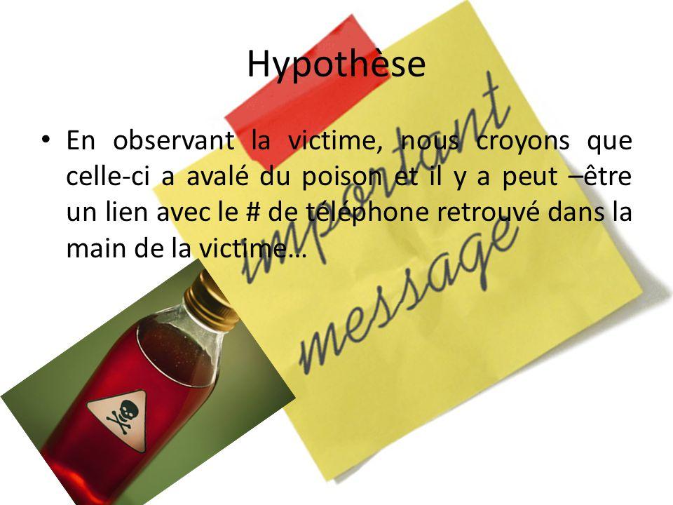 Hypothèse En observant la victime, nous croyons que celle-ci a avalé du poison et il y a peut –être un lien avec le # de téléphone retrouvé dans la main de la victime…