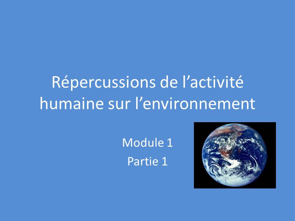 Répercussions de lactivité humaine sur lenvironnement Module 1 Partie 1