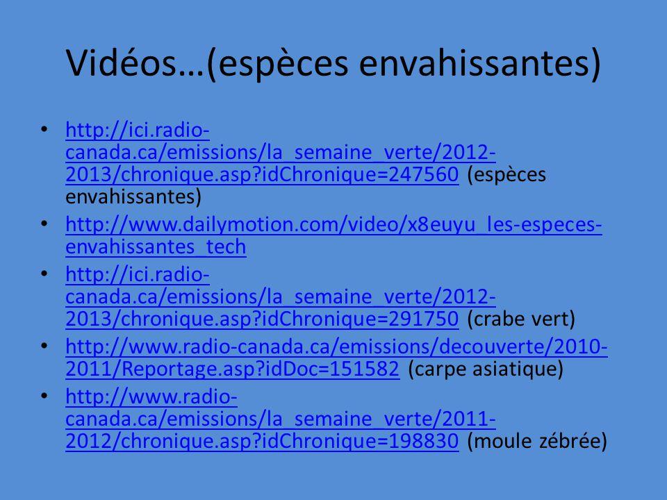 Vidéos…(espèces envahissantes) http://ici.radio- canada.ca/emissions/la_semaine_verte/2012- 2013/chronique.asp?idChronique=247560 (espèces envahissantes) http://ici.radio- canada.ca/emissions/la_semaine_verte/2012- 2013/chronique.asp?idChronique=247560 http://www.dailymotion.com/video/x8euyu_les-especes- envahissantes_tech http://www.dailymotion.com/video/x8euyu_les-especes- envahissantes_tech http://ici.radio- canada.ca/emissions/la_semaine_verte/2012- 2013/chronique.asp?idChronique=291750 (crabe vert) http://ici.radio- canada.ca/emissions/la_semaine_verte/2012- 2013/chronique.asp?idChronique=291750 http://www.radio-canada.ca/emissions/decouverte/2010- 2011/Reportage.asp?idDoc=151582 (carpe asiatique) http://www.radio-canada.ca/emissions/decouverte/2010- 2011/Reportage.asp?idDoc=151582 http://www.radio- canada.ca/emissions/la_semaine_verte/2011- 2012/chronique.asp?idChronique=198830 (moule zébrée) http://www.radio- canada.ca/emissions/la_semaine_verte/2011- 2012/chronique.asp?idChronique=198830