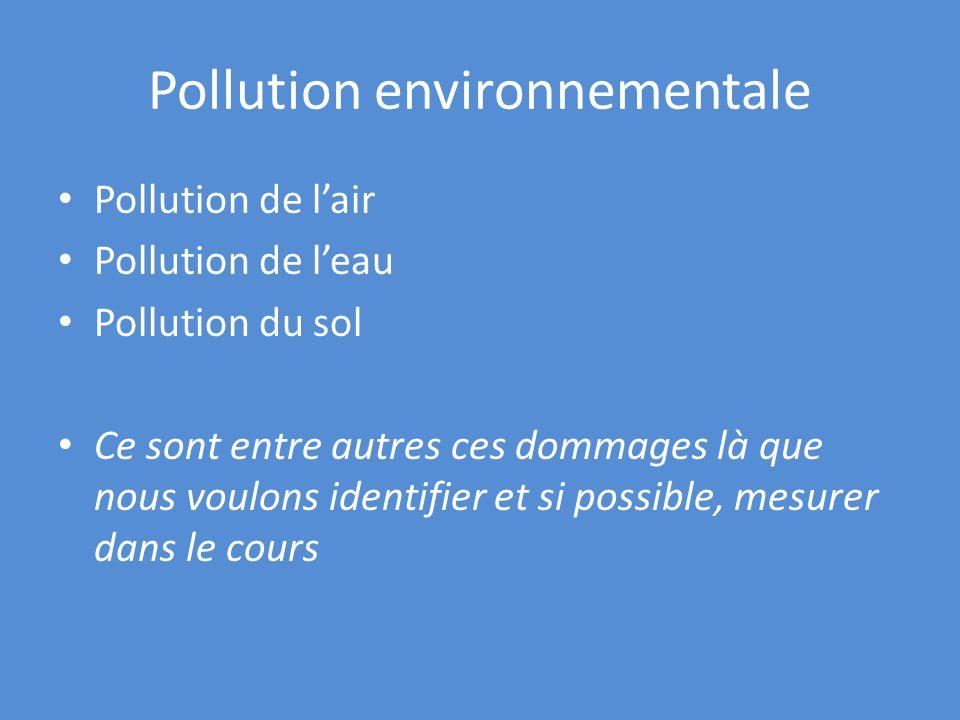 Pollution environnementale Pollution de lair Pollution de leau Pollution du sol Ce sont entre autres ces dommages là que nous voulons identifier et si possible, mesurer dans le cours