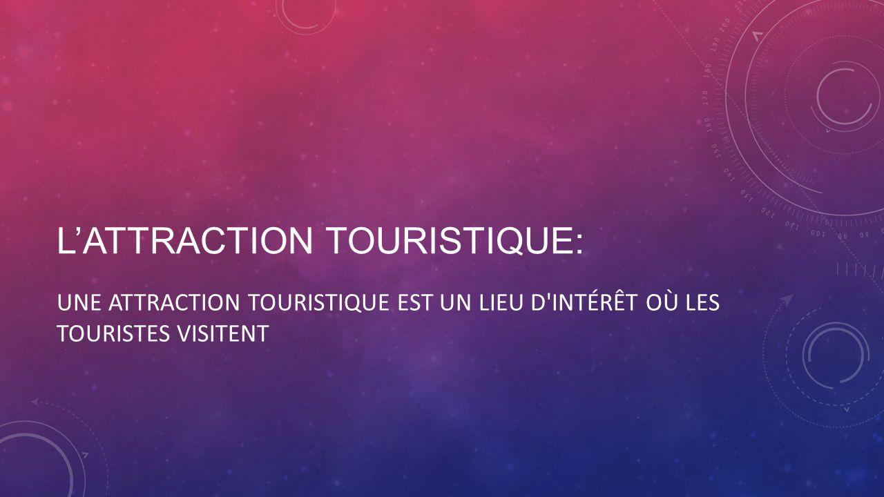 LATTRACTION TOURISTIQUE: UNE ATTRACTION TOURISTIQUE EST UN LIEU D INTÉRÊT OÙ LES TOURISTES VISITENT