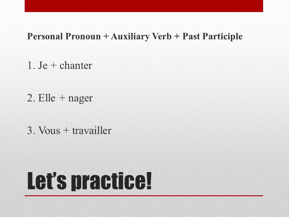 Lets practice! Personal Pronoun + Auxiliary Verb + Past Participle 1. Je + chanter 2. Elle + nager 3. Vous + travailler