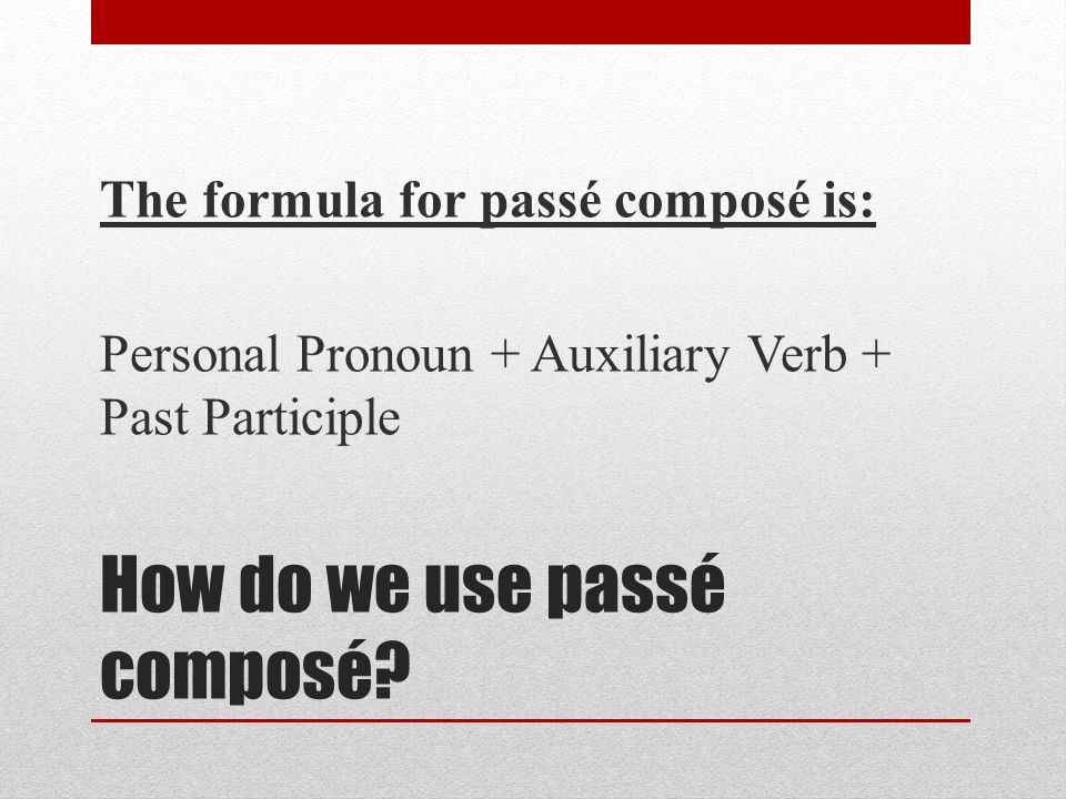 How do we use passé composé? The formula for passé composé is: Personal Pronoun + Auxiliary Verb + Past Participle