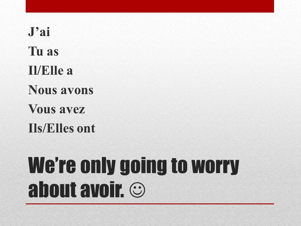 Were only going to worry about avoir. Jai Tu as Il/Elle a Nous avons Vous avez Ils/Elles ont