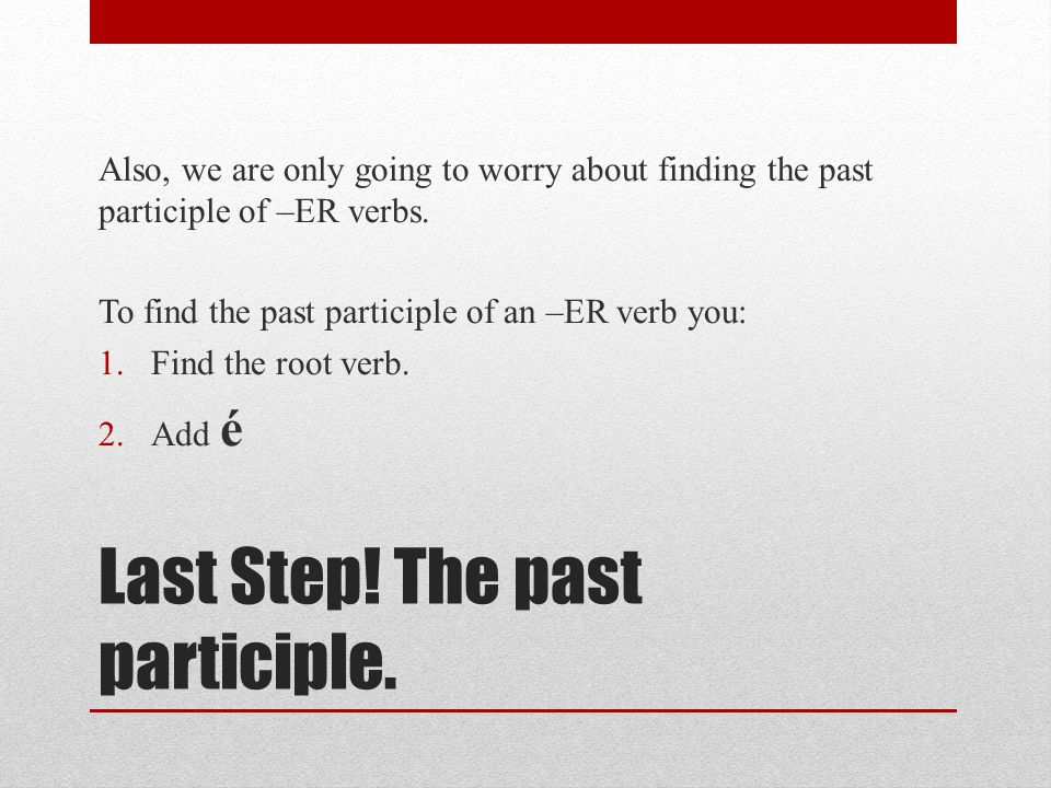 Last Step! The past participle. Also, we are only going to worry about finding the past participle of –ER verbs. To find the past participle of an –ER