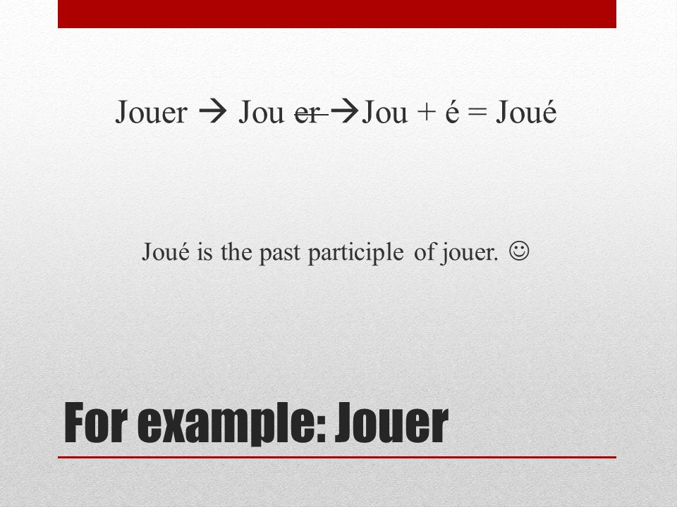 For example: Jouer Jouer Jou er Jou + é = Joué Joué is the past participle of jouer.