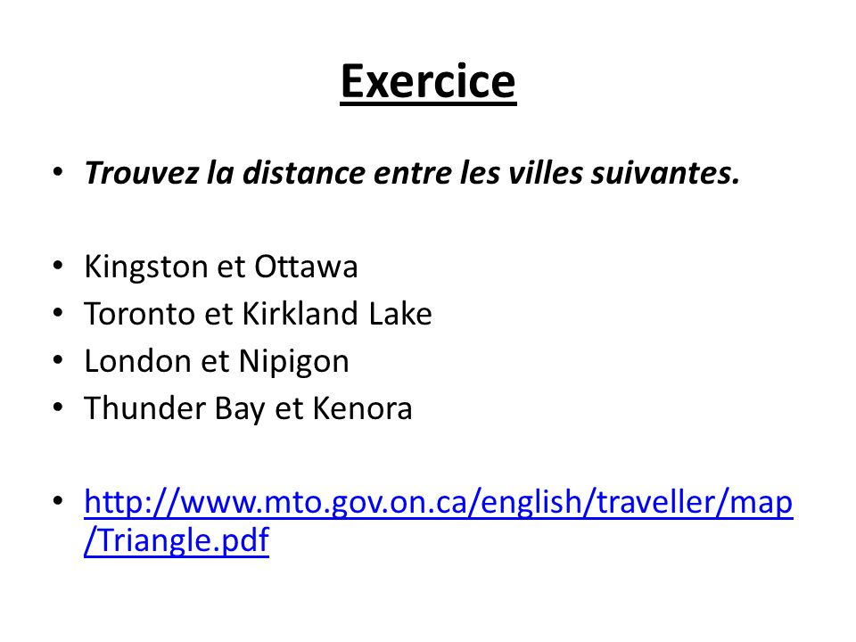 Exercice Trouvez la distance entre les villes suivantes. Kingston et Ottawa Toronto et Kirkland Lake London et Nipigon Thunder Bay et Kenora http://ww