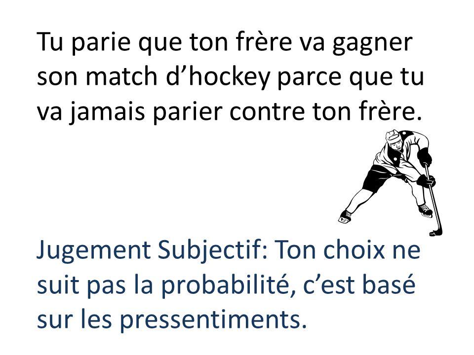 Tu parie que ton frère va gagner son match dhockey parce que tu va jamais parier contre ton frère. Jugement Subjectif: Ton choix ne suit pas la probab