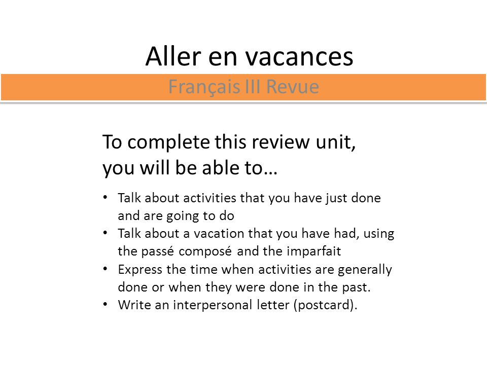 Aller en vacances Français III Revue To complete this review unit, you will be able to… Talk about activities that you have just done and are going to