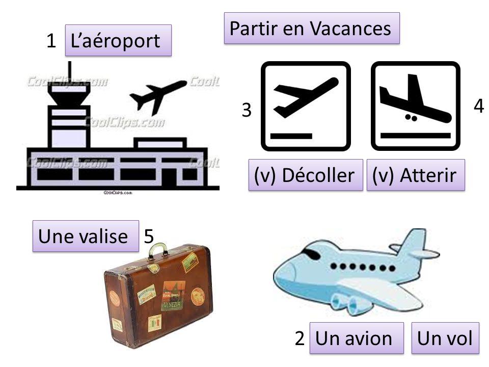 Un avion (v) Atterir (v) Décoller Une valise Laéroport 1 2 3 4 5 Partir en Vacances Un vol
