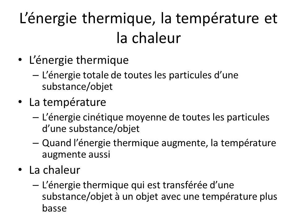 Lénergie thermique, la température et la chaleur Lénergie thermique – Lénergie totale de toutes les particules dune substance/objet La température – Lénergie cinétique moyenne de toutes les particules dune substance/objet – Quand lénergie thermique augmente, la température augmente aussi La chaleur – Lénergie thermique qui est transférée dune substance/objet à un objet avec une température plus basse