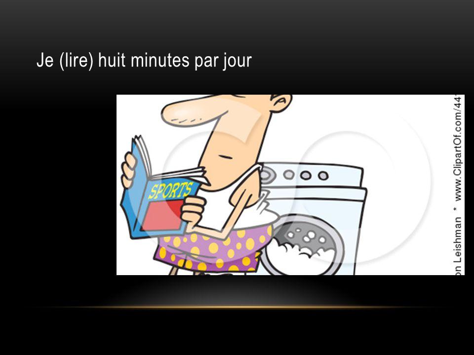 Je (lire) huit minutes par jour
