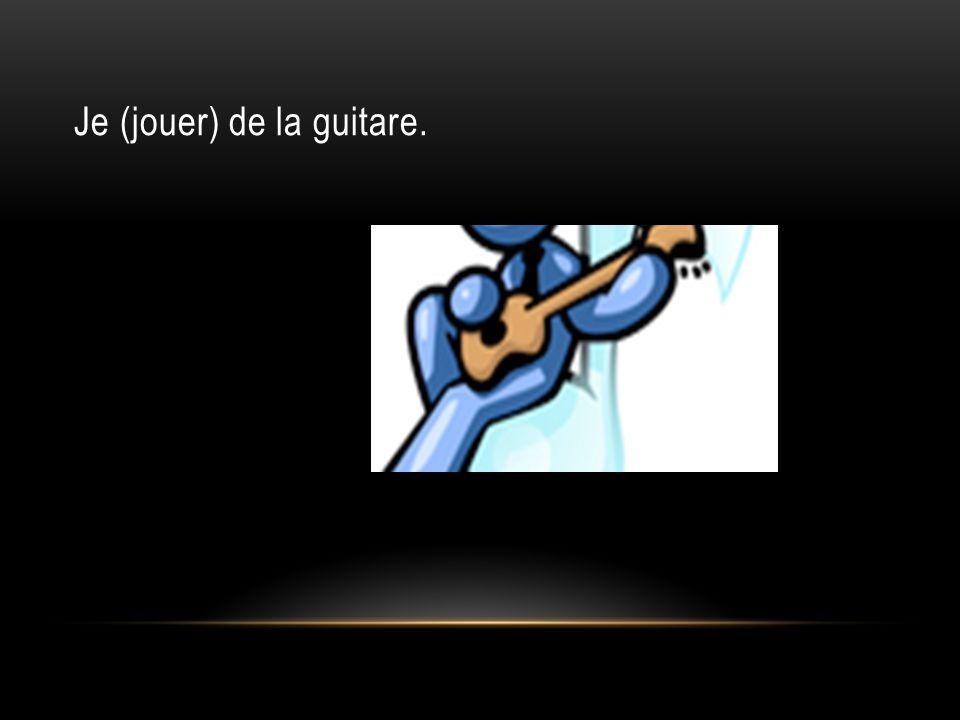 Je (jouer) de la guitare.