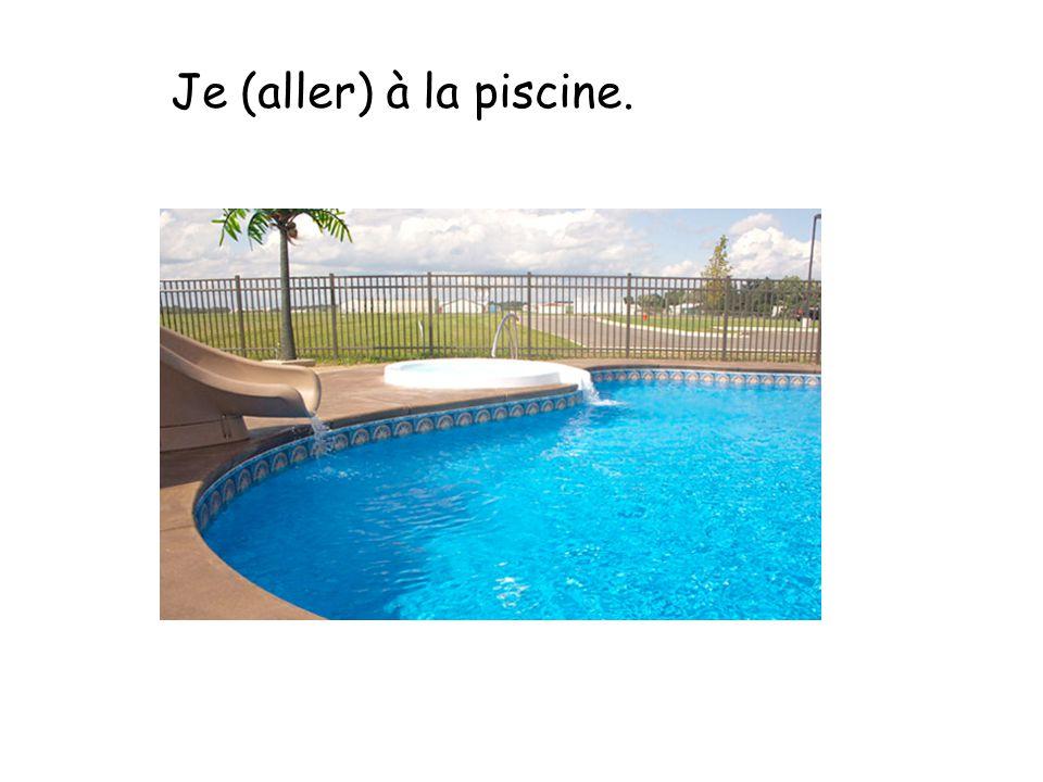 Je (aller) à la piscine.