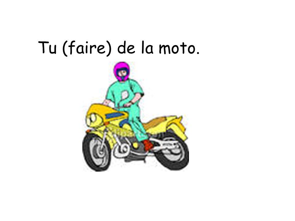 Tu (faire) de la moto.