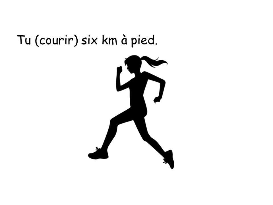 Tu cours six km à pied.