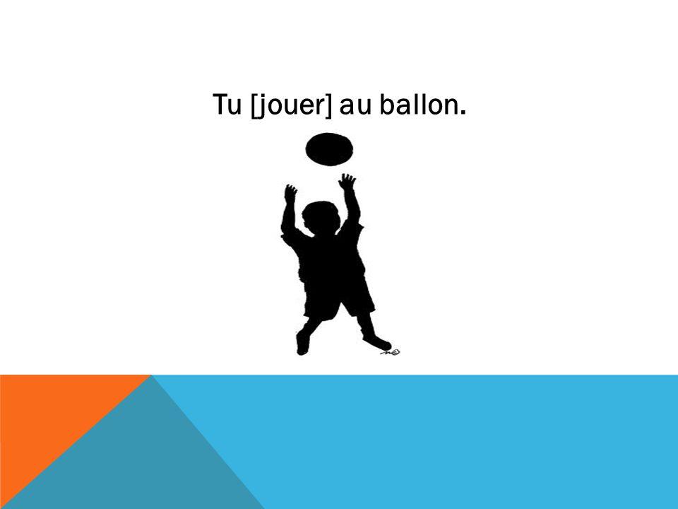 Tu [jouer] au ballon.