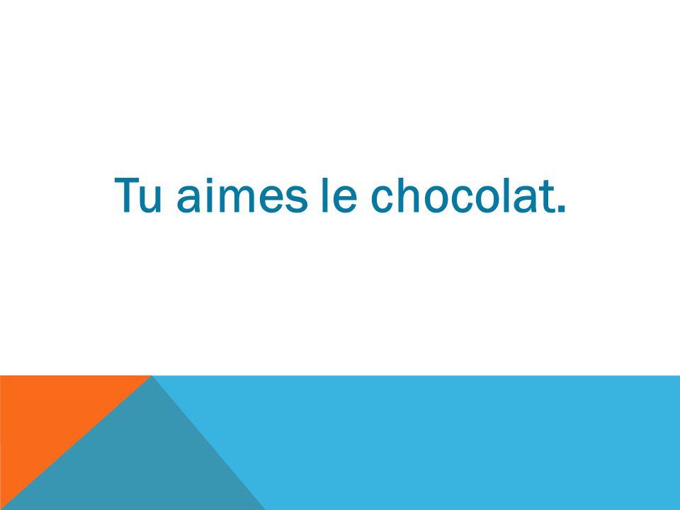 Tu aimes le chocolat.