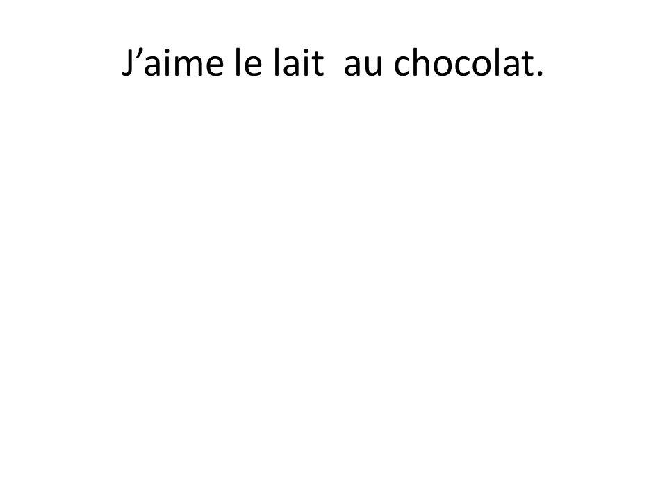 Jaime le lait au chocolat.