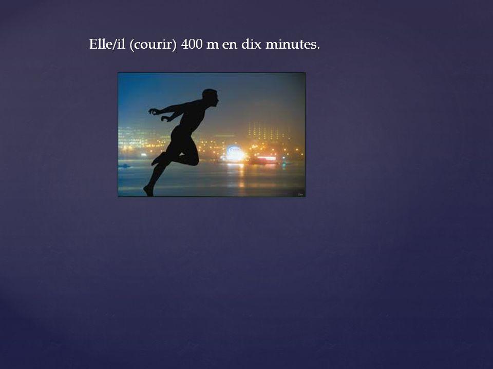 Elle/il (courir) 400 m en dix minutes.