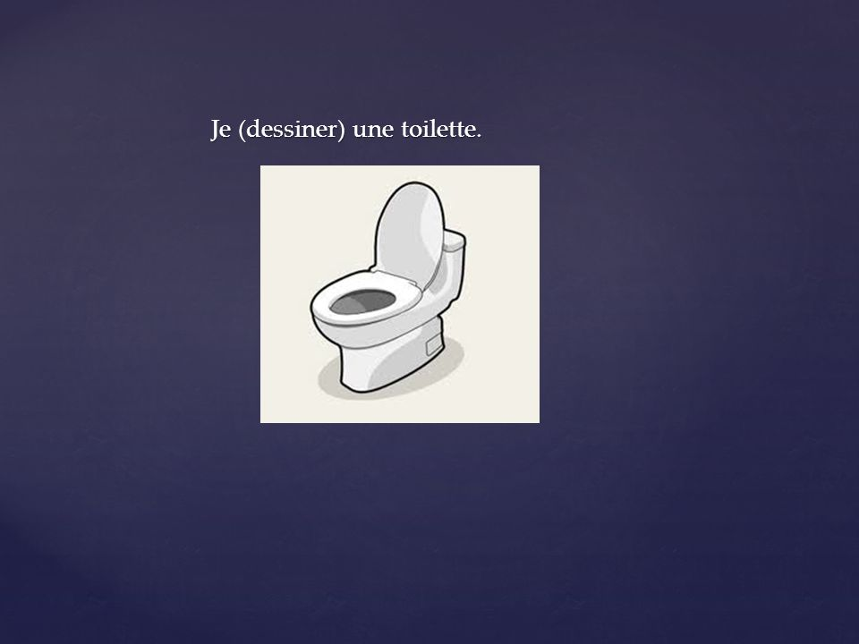 Je (dessiner) une toilette.