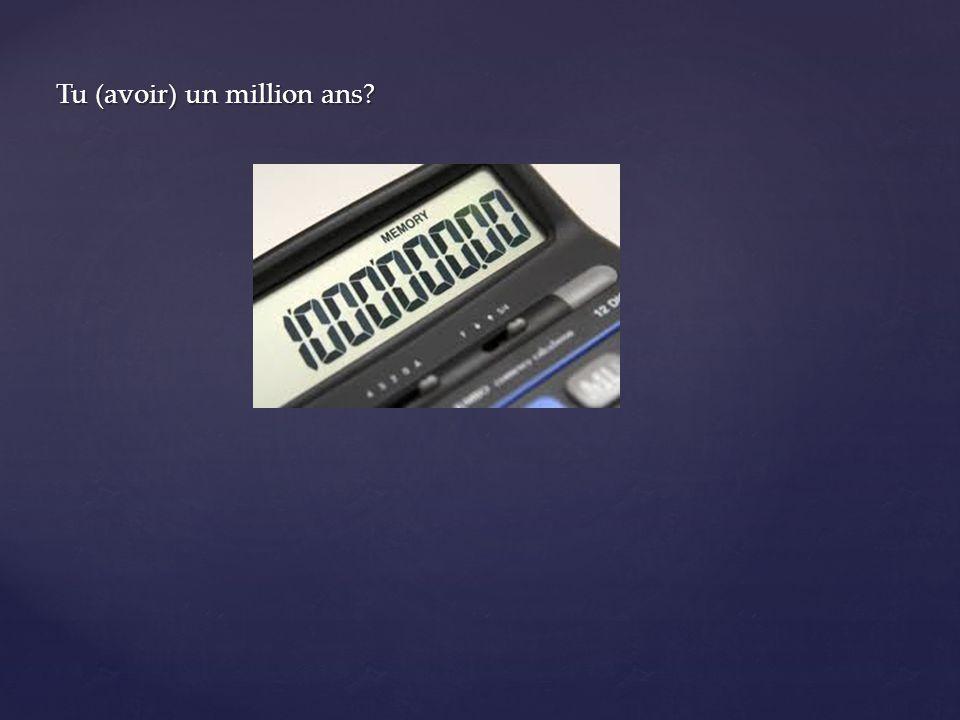 Tu (avoir) un million ans?